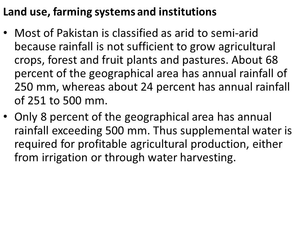 Land use, farming systems and institutions Most of Pakistan is classified as arid to semi-arid because rainfall is not sufficient to grow agricultural