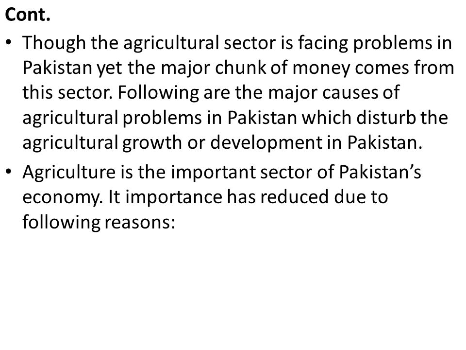 Cont. Though the agricultural sector is facing problems in Pakistan yet the major chunk of money comes from this sector. Following are the major cause