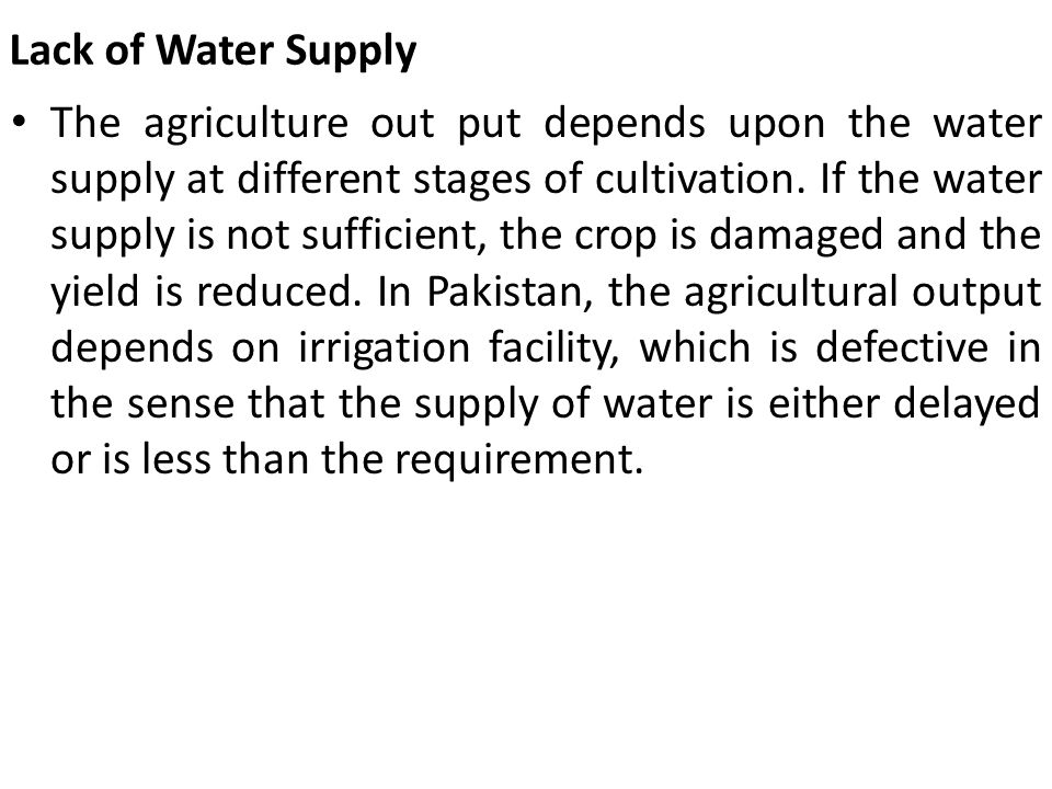 Lack of Water Supply The agriculture out put depends upon the water supply at different stages of cultivation. If the water supply is not sufficient,