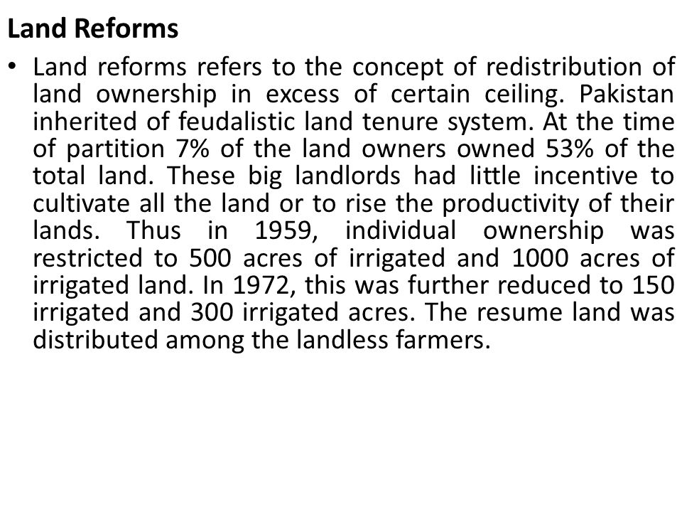 Land Reforms Land reforms refers to the concept of redistribution of land ownership in excess of certain ceiling. Pakistan inherited of feudalistic la