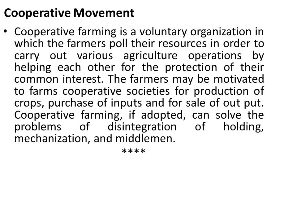 Cooperative Movement Cooperative farming is a voluntary organization in which the farmers poll their resources in order to carry out various agricultu