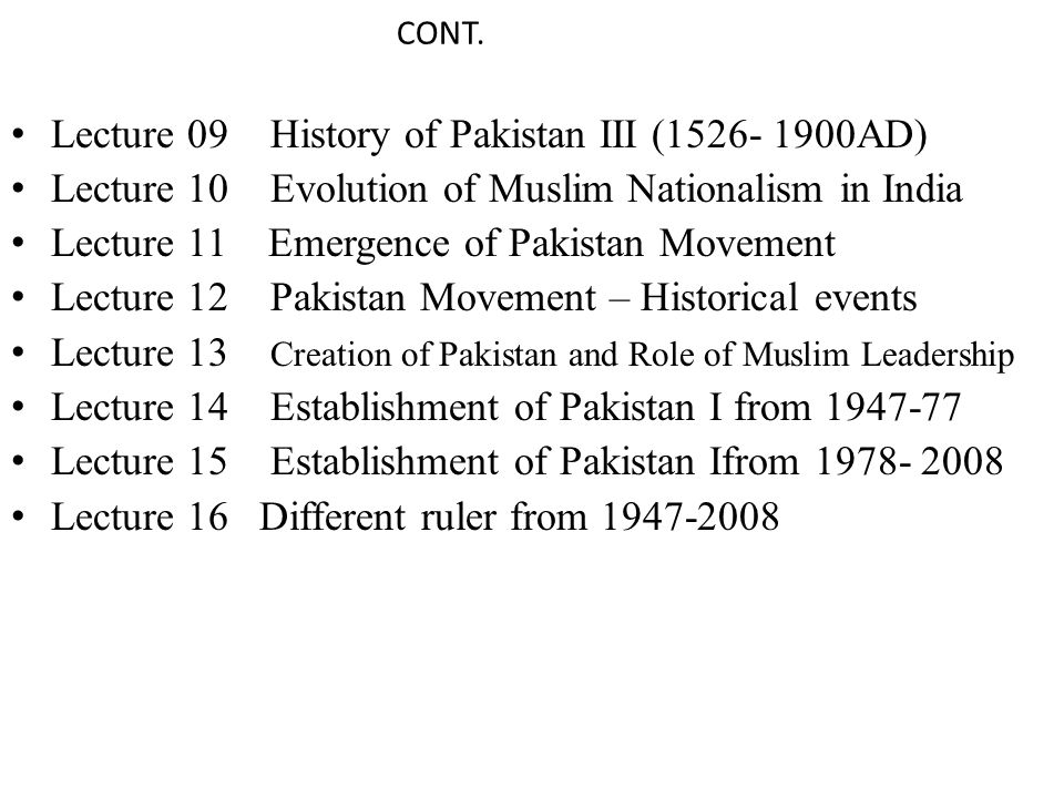 CONT. Lecture 09 History of Pakistan III (1526- 1900AD) Lecture 10 Evolution of Muslim Nationalism in India Lecture 11 Emergence of Pakistan Movement