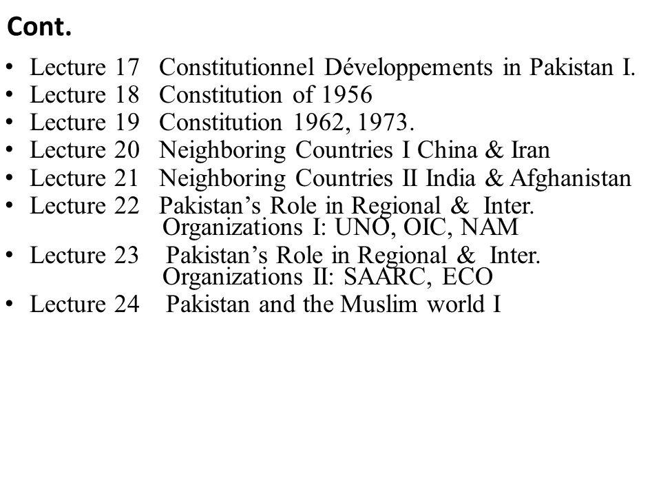 Cont. Lecture 17 Constitutionnel Développements in Pakistan I. Lecture 18 Constitution of 1956 Lecture 19 Constitution 1962, 1973. Lecture 20 Neighbor