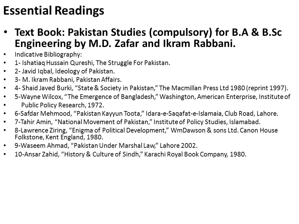 Essential Readings Text Book: Pakistan Studies (compulsory) for B.A & B.Sc Engineering by M.D. Zafar and Ikram Rabbani. Indicative Bibliography: 1- Is