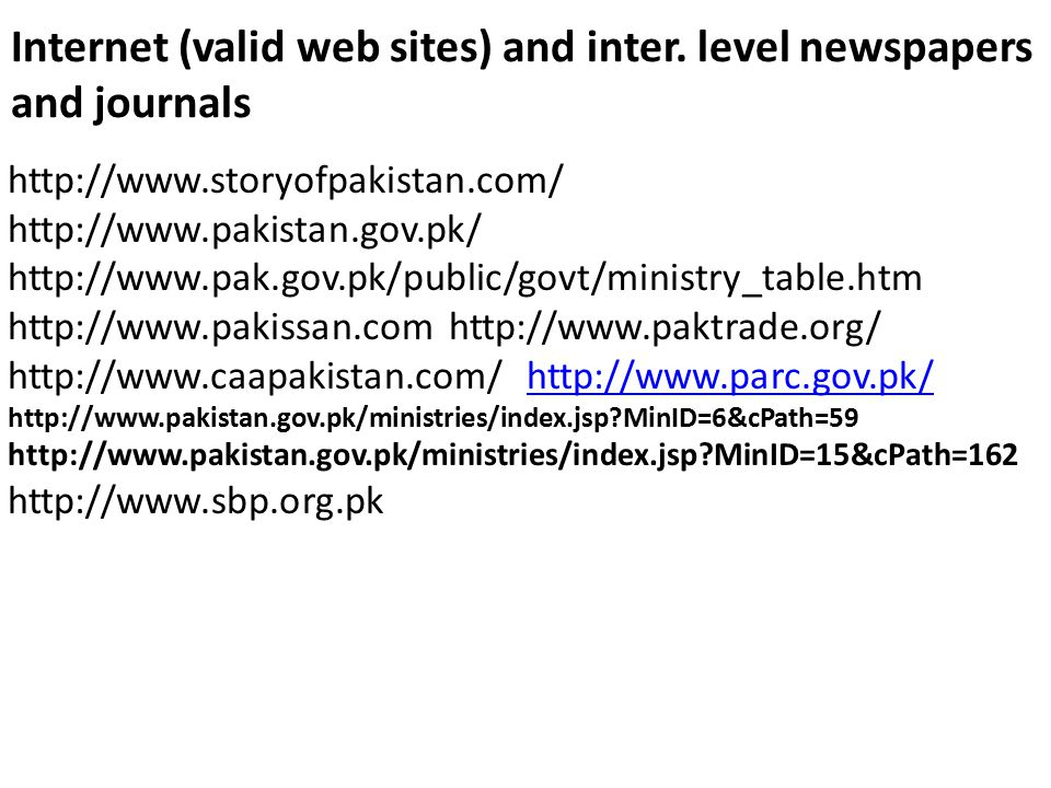 Internet (valid web sites) and inter. level newspapers and journals http://www.storyofpakistan.com/ http://www.pakistan.gov.pk/ http://www.pak.gov.pk/