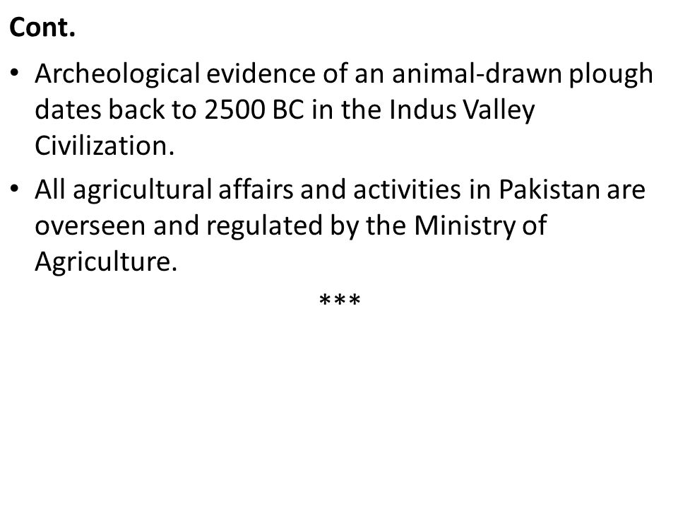 Cont. Archeological evidence of an animal-drawn plough dates back to 2500 BC in the Indus Valley Civilization. All agricultural affairs and activities