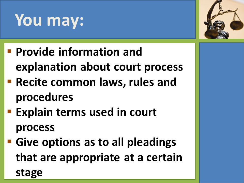 You may:  Provide information and explanation about court process  Recite common laws, rules and procedures  Explain terms used in court process 