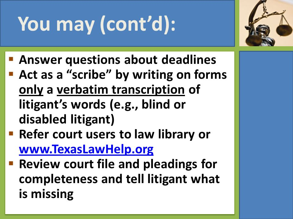 "You may (cont'd):  Answer questions about deadlines  Act as a ""scribe"" by writing on forms only a verbatim transcription of litigant's words (e.g.,"