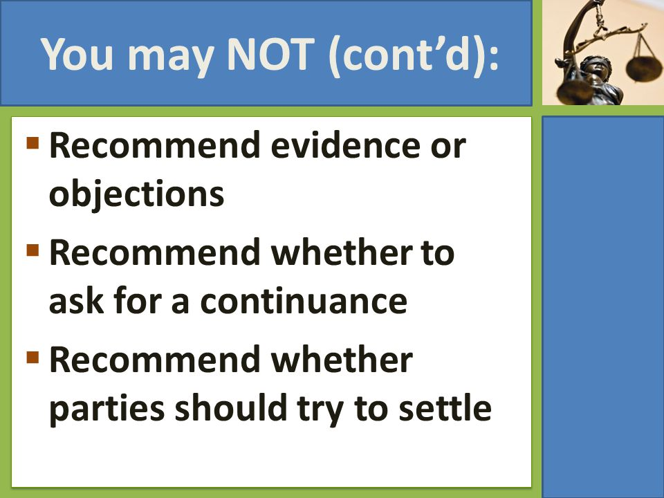 You may NOT (cont'd):  Recommend evidence or objections  Recommend whether to ask for a continuance  Recommend whether parties should try to settle