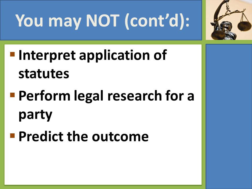 You may NOT (cont'd):  Interpret application of statutes  Perform legal research for a party  Predict the outcome