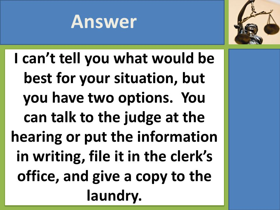 I can't tell you what would be best for your situation, but you have two options. You can talk to the judge at the hearing or put the information in w