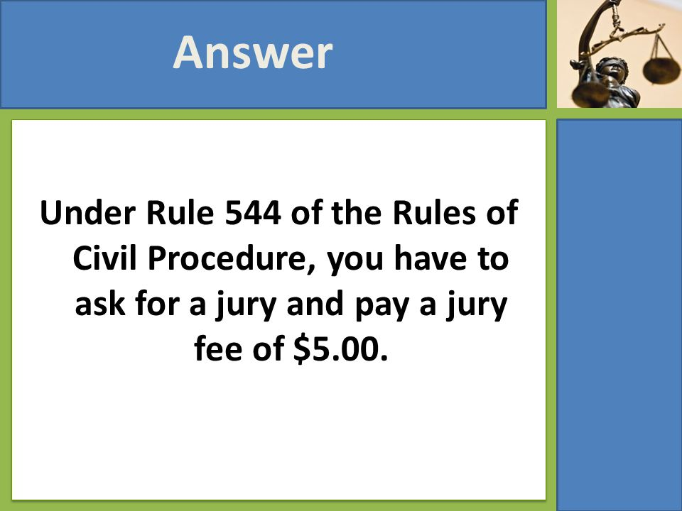 Under Rule 544 of the Rules of Civil Procedure, you have to ask for a jury and pay a jury fee of $5.00. Answer