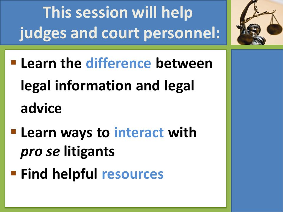 The Pro Se Challenge Pro Se litigants can:  Slow down the process  Place unfair burden on courts and staff  Create ethical problems
