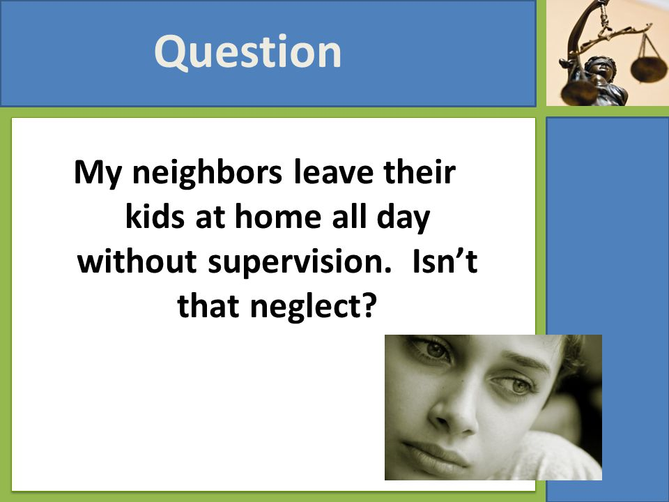 My neighbors leave their kids at home all day without supervision. Isn't that neglect? Question