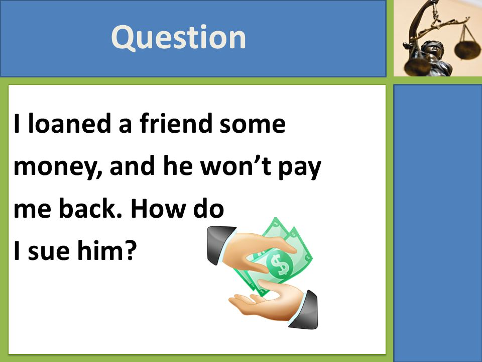 I loaned a friend some money, and he won't pay me back. How do I sue him? Question