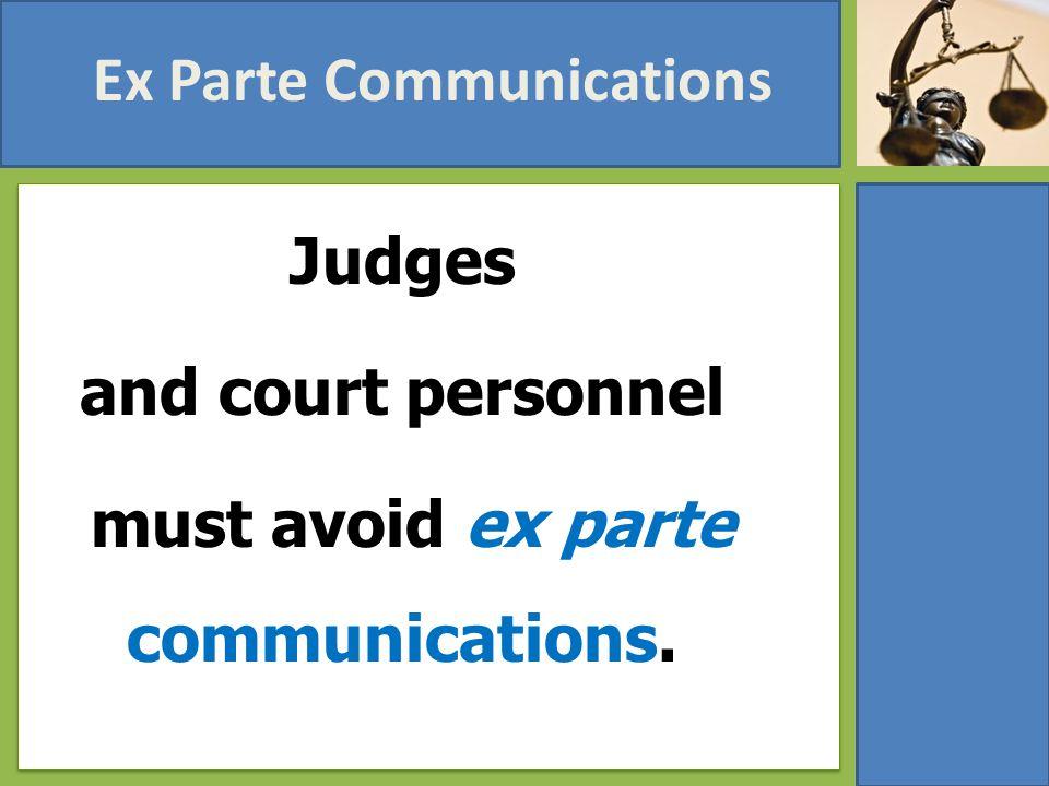 Ex Parte Communications Judges and court personnel must avoid ex parte communications.