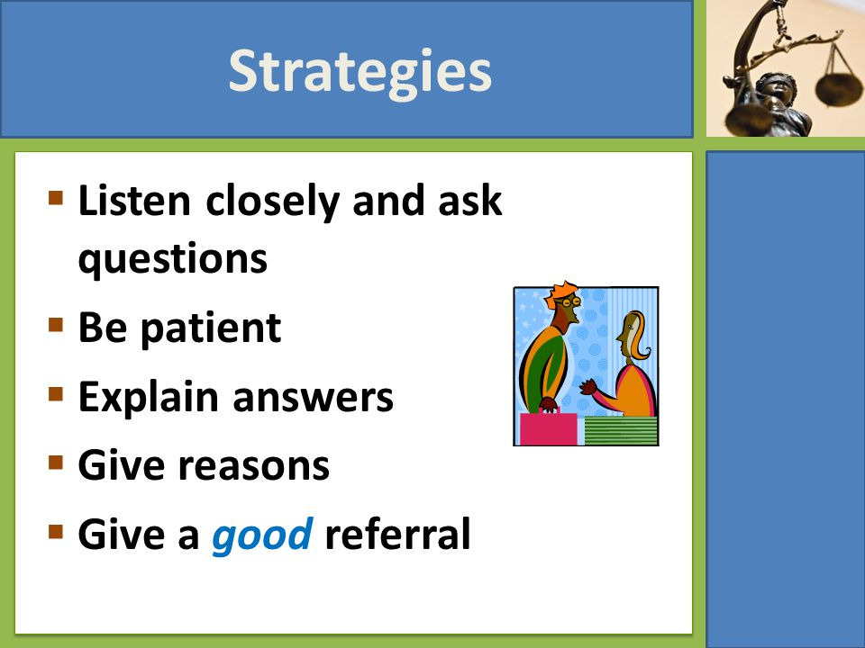 Strategies  Listen closely and ask questions  Be patient  Explain answers  Give reasons  Give a good referral