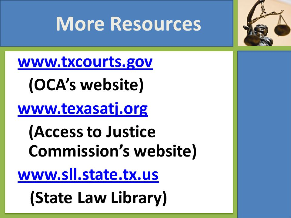 More Resources www.txcourts.gov (OCA's website) www.texasatj.org (Access to Justice Commission's website) www.sll.state.tx.us (State Law Library)