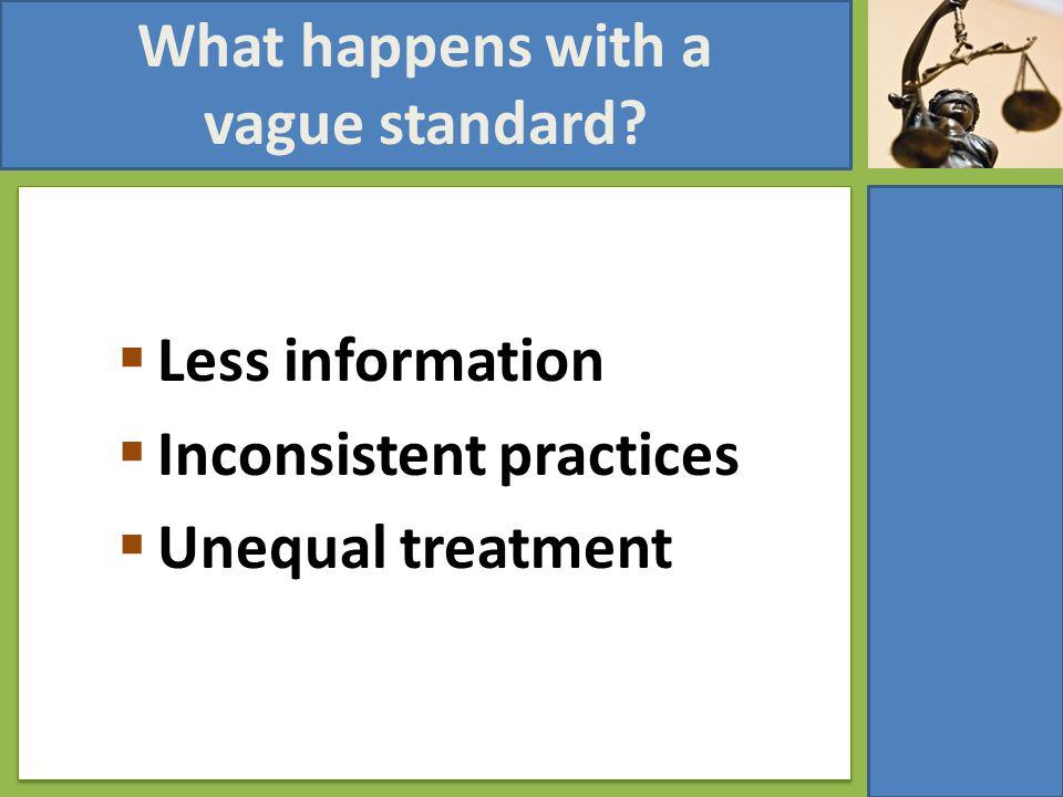 What happens with a vague standard  Less information  Inconsistent practices  Unequal treatment