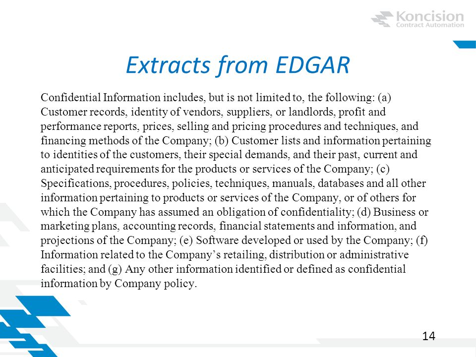 Extracts from EDGAR Confidential Information includes, but is not limited to, the following: (a) Customer records, identity of vendors, suppliers, or landlords, profit and performance reports, prices, selling and pricing procedures and techniques, and financing methods of the Company; (b) Customer lists and information pertaining to identities of the customers, their special demands, and their past, current and anticipated requirements for the products or services of the Company; (c) Specifications, procedures, policies, techniques, manuals, databases and all other information pertaining to products or services of the Company, or of others for which the Company has assumed an obligation of confidentiality; (d) Business or marketing plans, accounting records, financial statements and information, and projections of the Company; (e) Software developed or used by the Company; (f) Information related to the Company's retailing, distribution or administrative facilities; and (g) Any other information identified or defined as confidential information by Company policy.