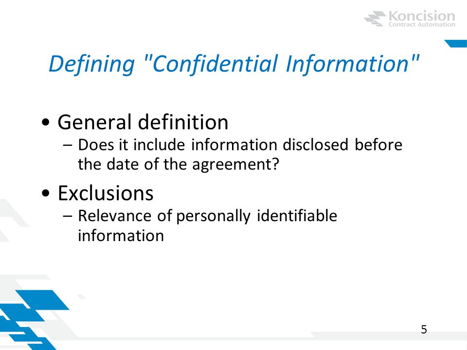 Defining Confidential Information General definition –Does it include information disclosed before the date of the agreement.