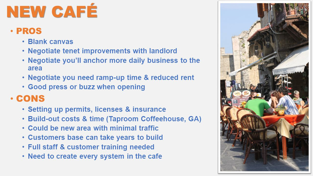 NEW CAFÉ PROS Blank canvas Negotiate tenet improvements with landlord Negotiate you'll anchor more daily business to the area Negotiate you need ramp-up time & reduced rent Good press or buzz when opening CONS Setting up permits, licenses & insurance Build-out costs & time (Taproom Coffeehouse, GA) Could be new area with minimal traffic Customers base can take years to build Full staff & customer training needed Need to create every system in the cafe