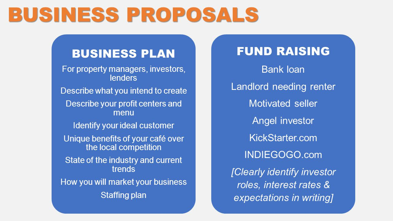 FUND RAISING Bank loan Landlord needing renter Motivated seller Angel investor KickStarter.com INDIEGOGO.com [Clearly identify investor roles, interest rates & expectations in writing] BUSINESS PROPOSALS BUSINESS PLAN For property managers, investors, lenders Describe what you intend to create Describe your profit centers and menu Identify your ideal customer Unique benefits of your café over the local competition State of the industry and current trends How you will market your business Staffing plan