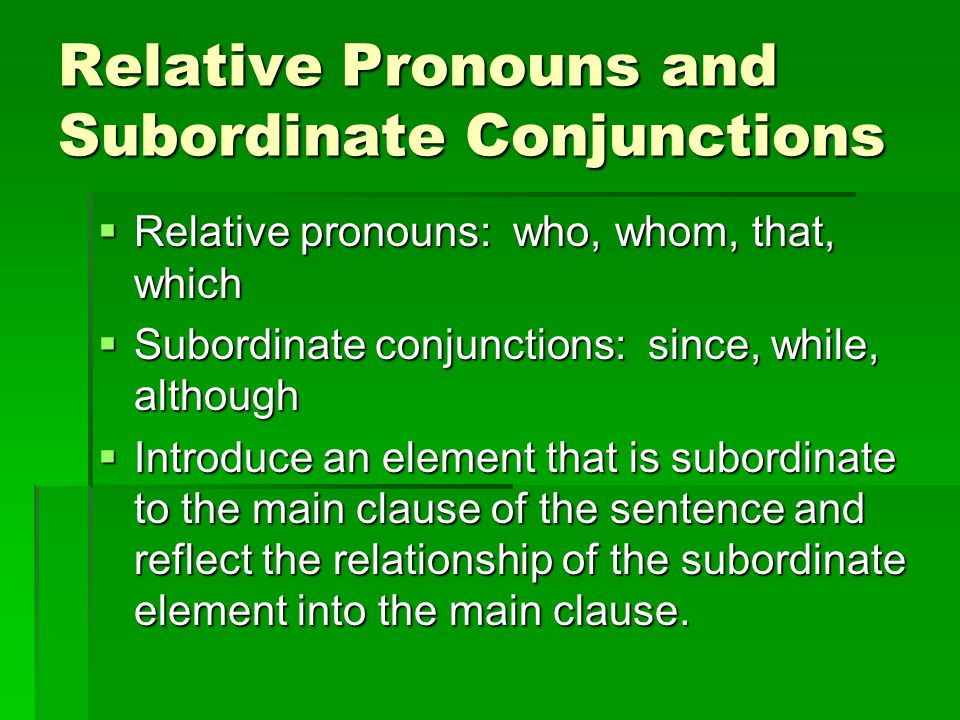 Relative Pronouns and Subordinate Conjunctions  Relative pronouns: who, whom, that, which  Subordinate conjunctions: since, while, although  Introduce an element that is subordinate to the main clause of the sentence and reflect the relationship of the subordinate element into the main clause.