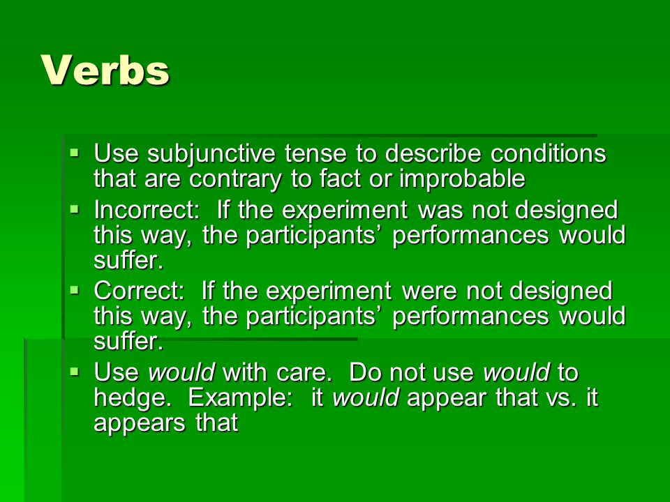 Verbs  Use subjunctive tense to describe conditions that are contrary to fact or improbable  Incorrect: If the experiment was not designed this way, the participants' performances would suffer.