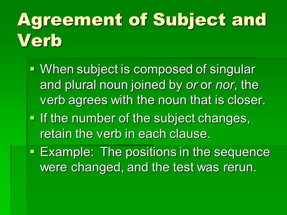 Agreement of Subject and Verb  When subject is composed of singular and plural noun joined by or or nor, the verb agrees with the noun that is closer.