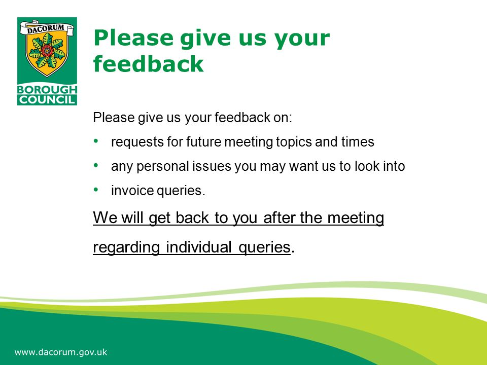 Please give us your feedback Please give us your feedback on: requests for future meeting topics and times any personal issues you may want us to look into invoice queries.