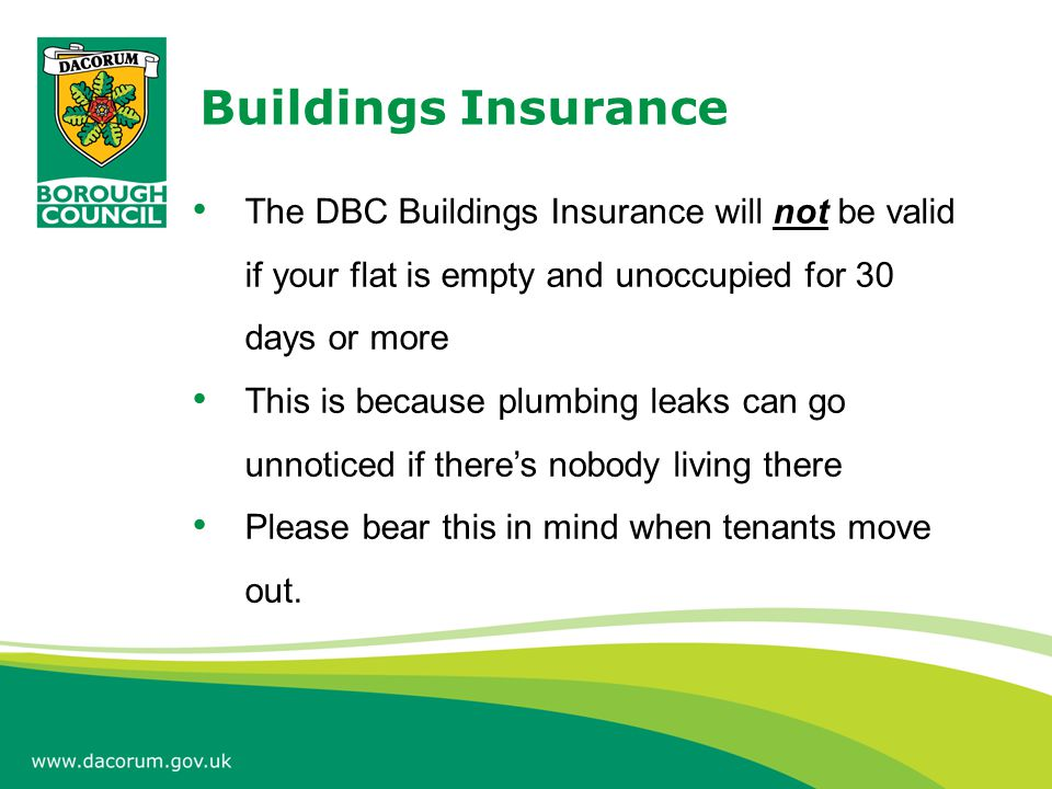 Buildings Insurance The DBC Buildings Insurance will not be valid if your flat is empty and unoccupied for 30 days or more This is because plumbing leaks can go unnoticed if there's nobody living there Please bear this in mind when tenants move out.