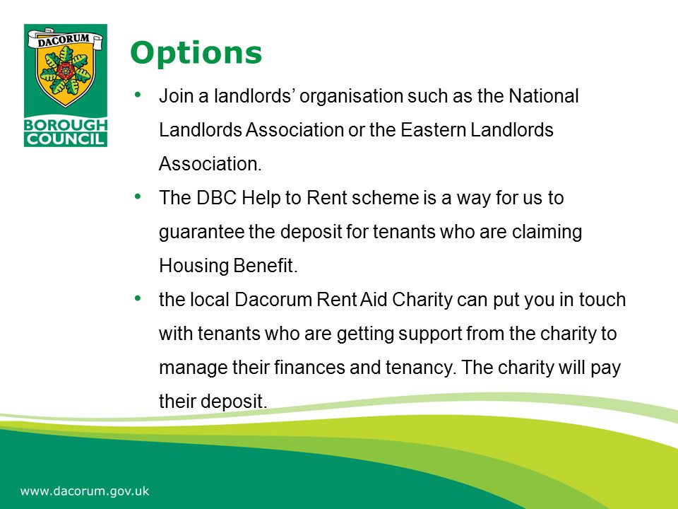 Options Join a landlords' organisation such as the National Landlords Association or the Eastern Landlords Association. The DBC Help to Rent scheme is