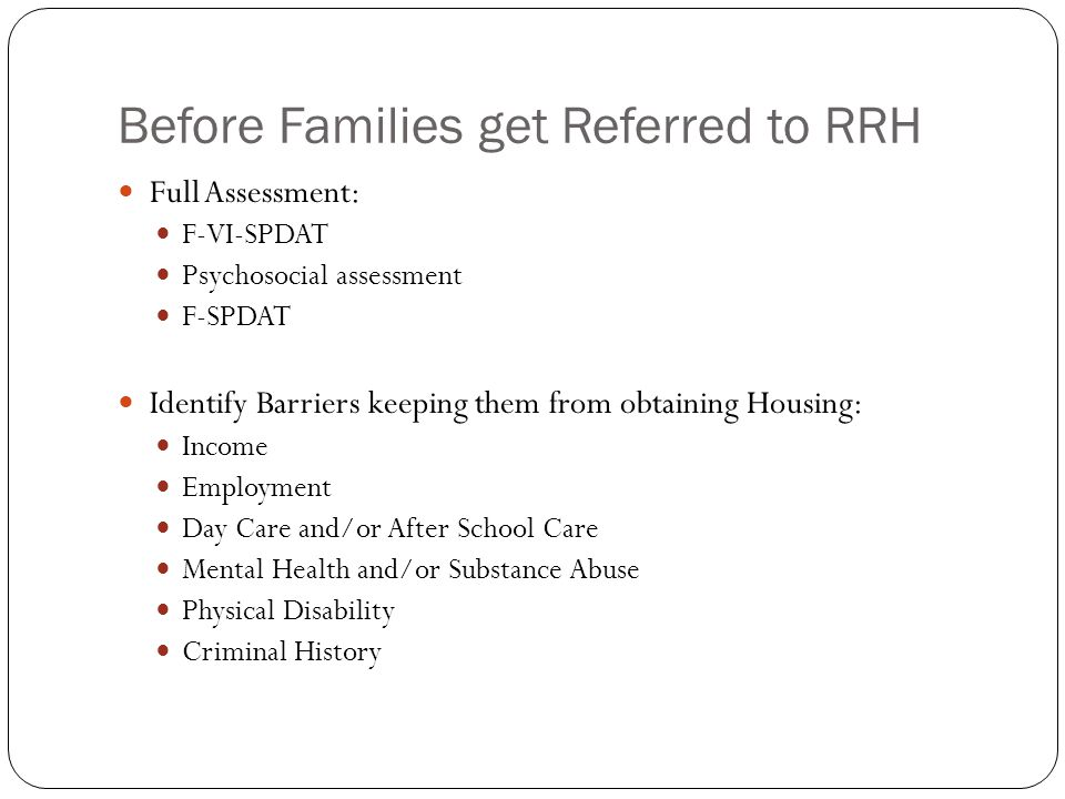 Before Families get Referred to RRH Full Assessment: F-VI-SPDAT Psychosocial assessment F-SPDAT Identify Barriers keeping them from obtaining Housing: Income Employment Day Care and/or After School Care Mental Health and/or Substance Abuse Physical Disability Criminal History