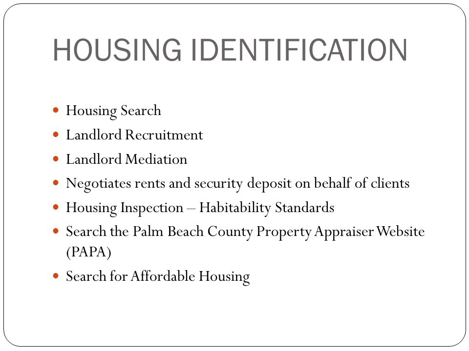 HOUSING IDENTIFICATION Housing Search Landlord Recruitment Landlord Mediation Negotiates rents and security deposit on behalf of clients Housing Inspection – Habitability Standards Search the Palm Beach County Property Appraiser Website (PAPA) Search for Affordable Housing