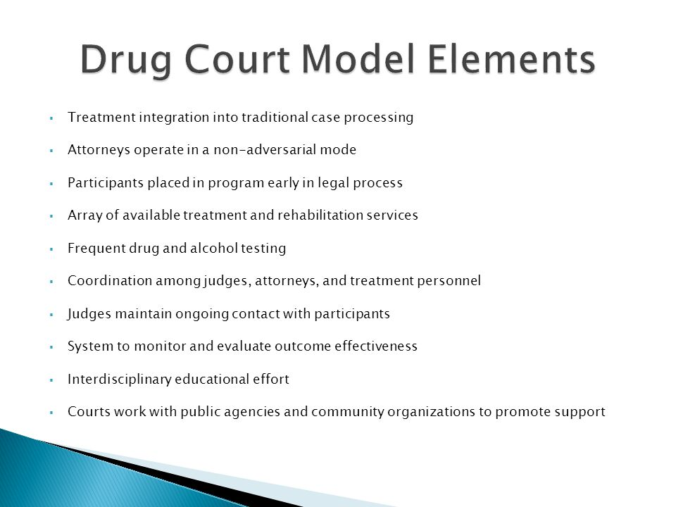  Treatment integration into traditional case processing  Attorneys operate in a non-adversarial mode  Participants placed in program early in legal