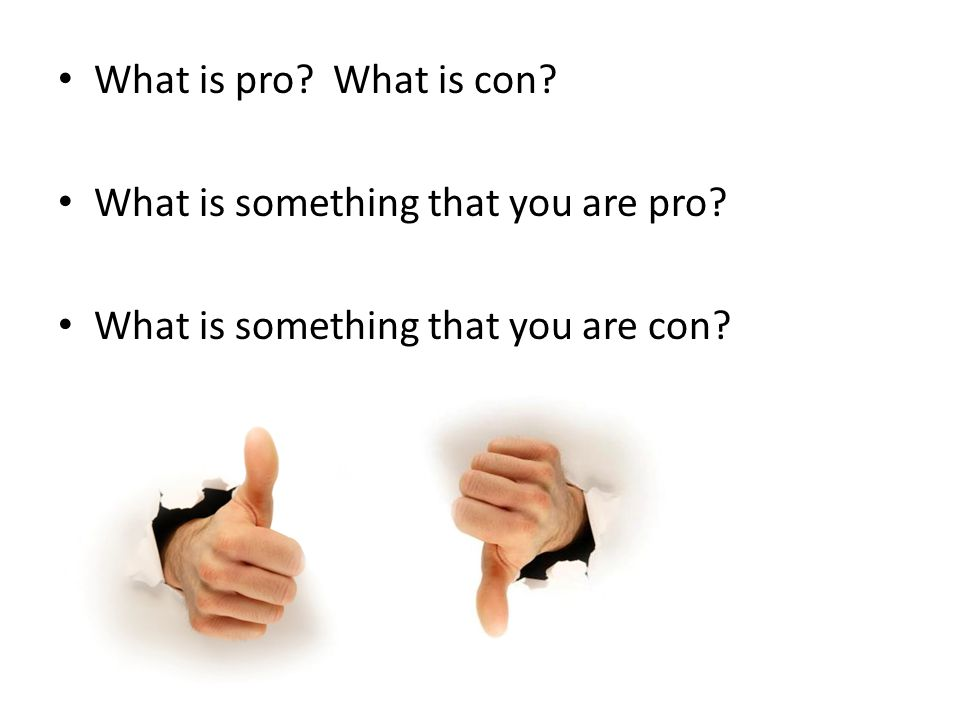 What is pro? What is con? What is something that you are pro? What is something that you are con?