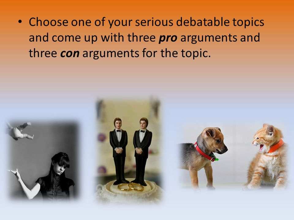 Choose one of your serious debatable topics and come up with three pro arguments and three con arguments for the topic.