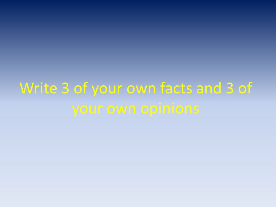 Write 3 of your own facts and 3 of your own opinions