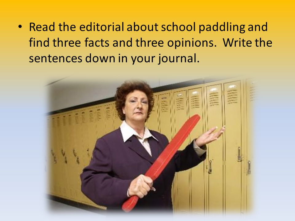 Read the editorial about school paddling and find three facts and three opinions. Write the sentences down in your journal.