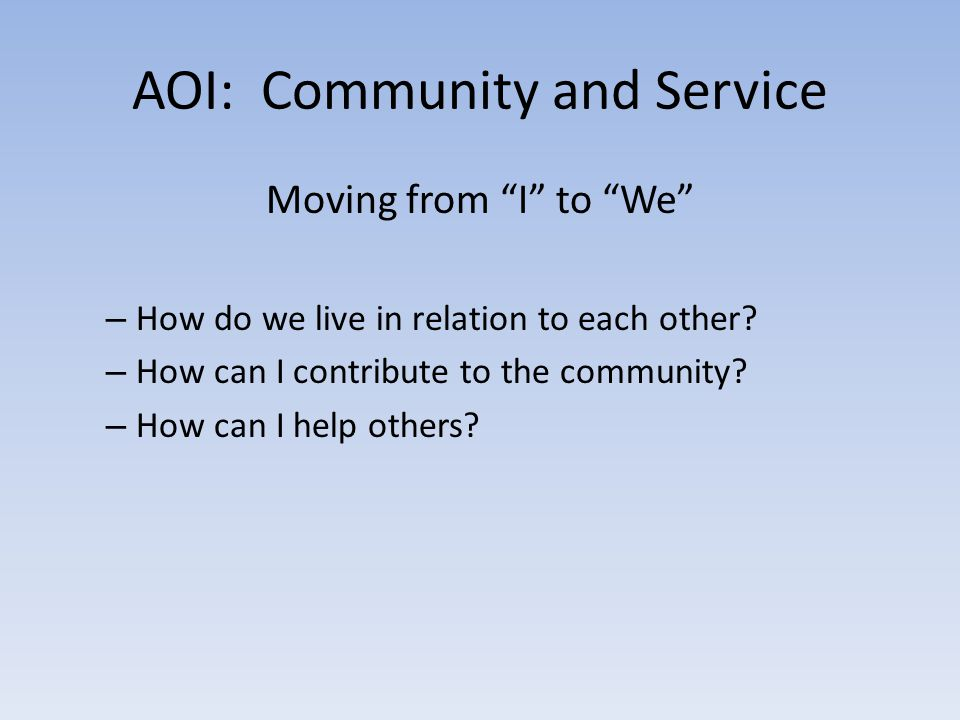 """AOI: Community and Service Moving from """"I"""" to """"We"""" – How do we live in relation to each other? – How can I contribute to the community? – How can I he"""