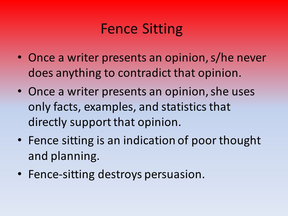 Fence Sitting Once a writer presents an opinion, s/he never does anything to contradict that opinion. Once a writer presents an opinion, she uses only