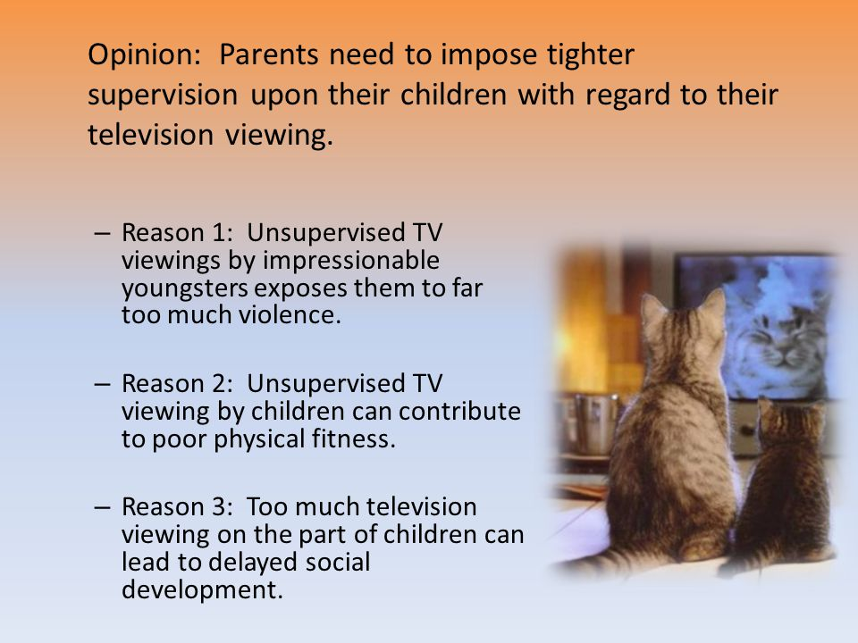 – Reason 1: Unsupervised TV viewings by impressionable youngsters exposes them to far too much violence. – Reason 2: Unsupervised TV viewing by childr