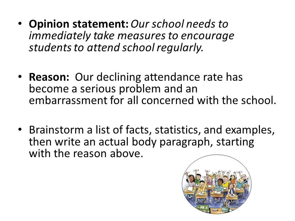 Opinion statement: Our school needs to immediately take measures to encourage students to attend school regularly. Reason: Our declining attendance ra