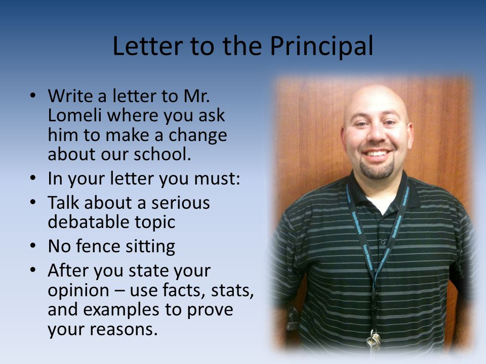 Letter to the Principal Write a letter to Mr. Lomeli where you ask him to make a change about our school. In your letter you must: Talk about a seriou