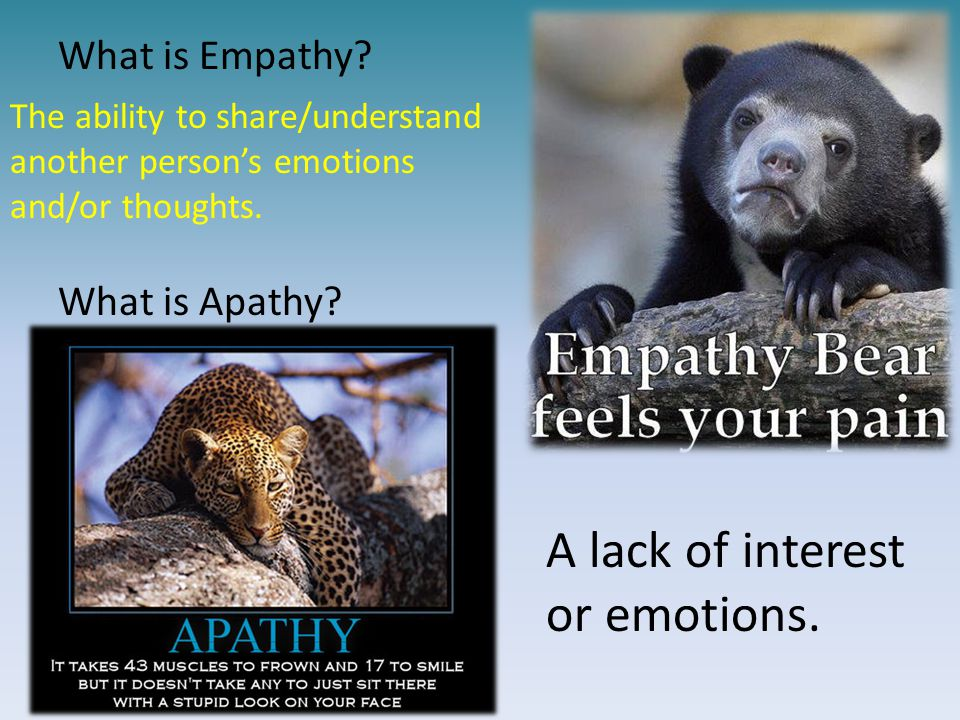 What is Empathy? What is Apathy? The ability to share/understand another person's emotions and/or thoughts. A lack of interest or emotions.