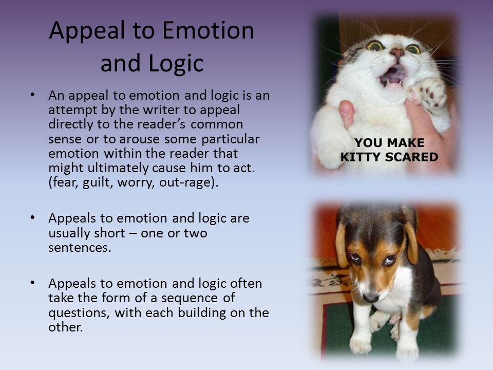 Appeal to Emotion and Logic An appeal to emotion and logic is an attempt by the writer to appeal directly to the reader's common sense or to arouse so