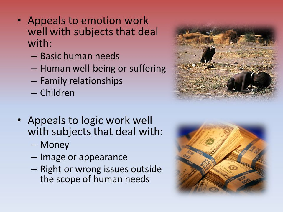 Appeals to emotion work well with subjects that deal with: – Basic human needs – Human well-being or suffering – Family relationships – Children Appea