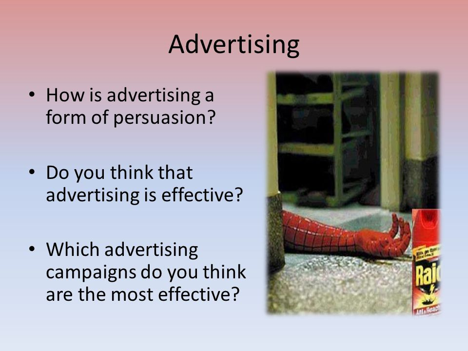 Advertising How is advertising a form of persuasion? Do you think that advertising is effective? Which advertising campaigns do you think are the most