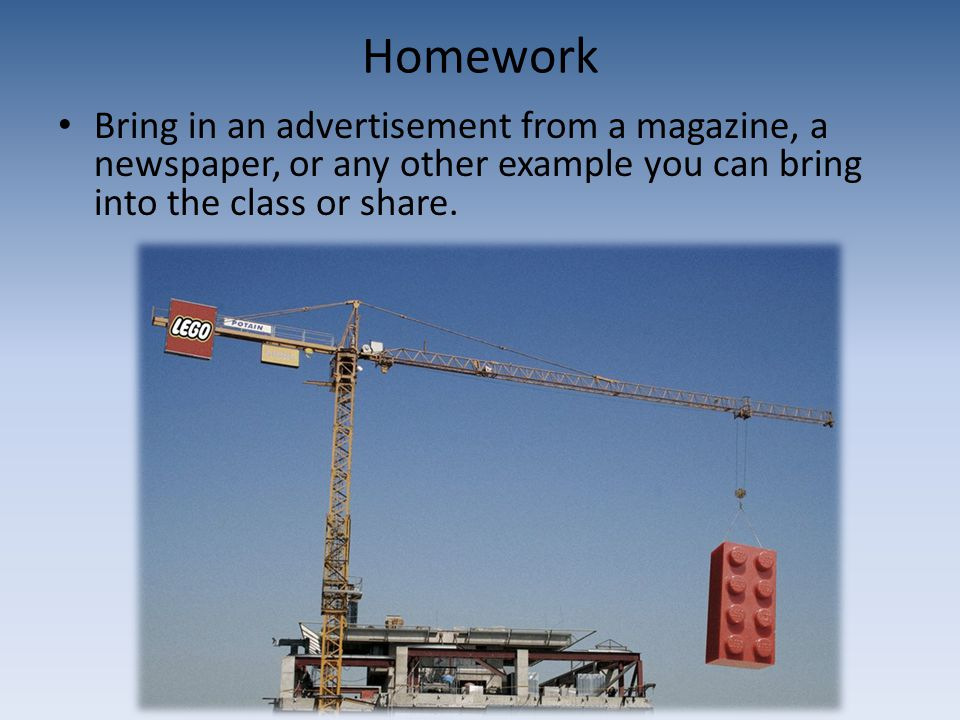 Homework Bring in an advertisement from a magazine, a newspaper, or any other example you can bring into the class or share.